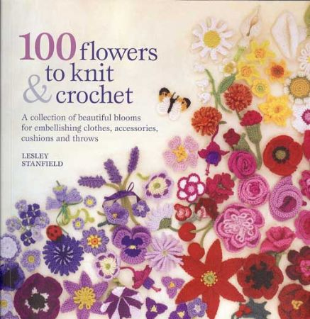 100 Flowers To Knit & Crochet - Lesley Stanfield